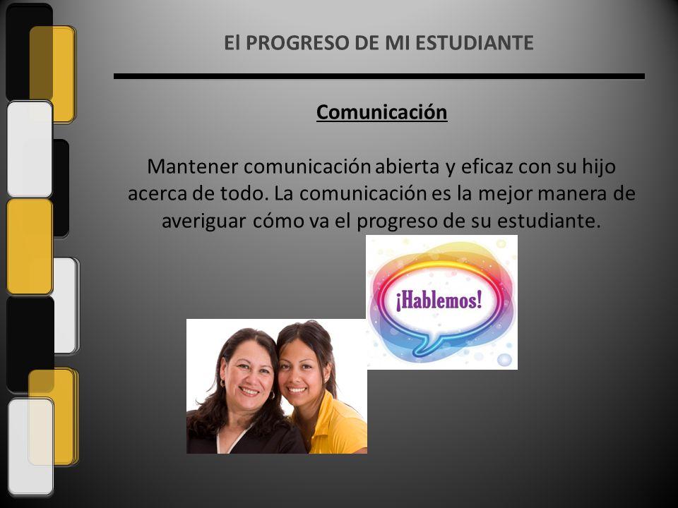 El PROGRESO DE MI ESTUDIANTE Comunicación Mantener comunicación abierta y eficaz con su hijo acerca de todo.