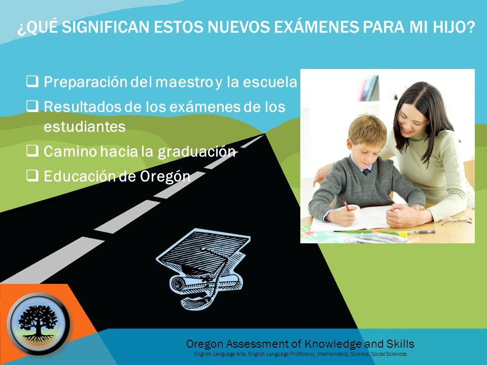 Oregon Assessment of Knowledge and Skills English Language Arts, English Language Proficiency, Mathematics, Science, Social Sciences ¿QUÉ SIGNIFICAN ESTOS NUEVOS EXÁMENES PARA MI HIJO.
