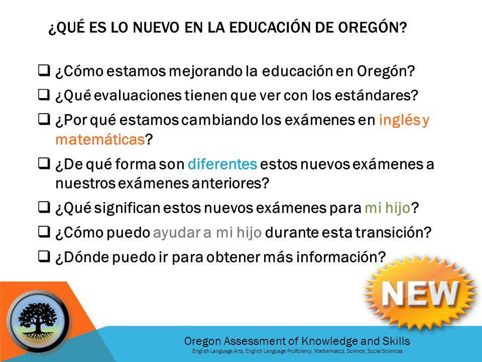 Oregon Assessment of Knowledge and Skills English Language Arts, English Language Proficiency, Mathematics, Science, Social Sciences ¿QUÉ ES LO NUEVO EN LA EDUCACIÓN DE OREGÓN.