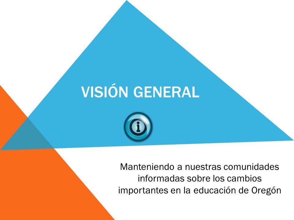 VISIÓN GENERAL Manteniendo a nuestras comunidades informadas sobre los cambios importantes en la educación de Oregón