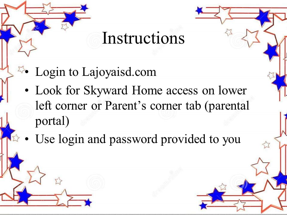 Instructions Login to Lajoyaisd.com Look for Skyward Home access on lower left corner or Parent's corner tab (parental portal) Use login and password provided to you