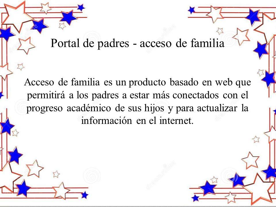 Portal de padres - acceso de familia Acceso de familia es un producto basado en web que permitirá a los padres a estar más conectados con el progreso académico de sus hijos y para actualizar la información en el internet.