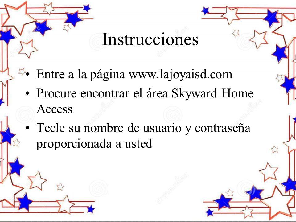 Instrucciones Entre a la página www.lajoyaisd.com Procure encontrar el área Skyward Home Access Tecle su nombre de usuario y contraseña proporcionada a usted
