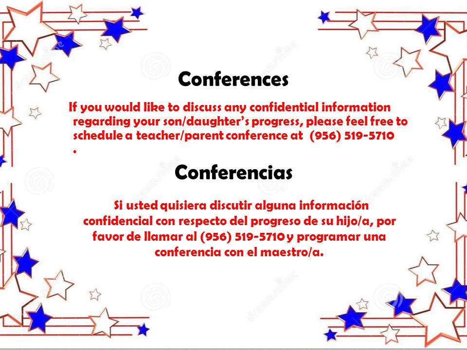 If you would like to discuss any confidential information regarding your son/daughter's progress, please feel free to schedule a teacher/parent conference at (956) 519-5710.