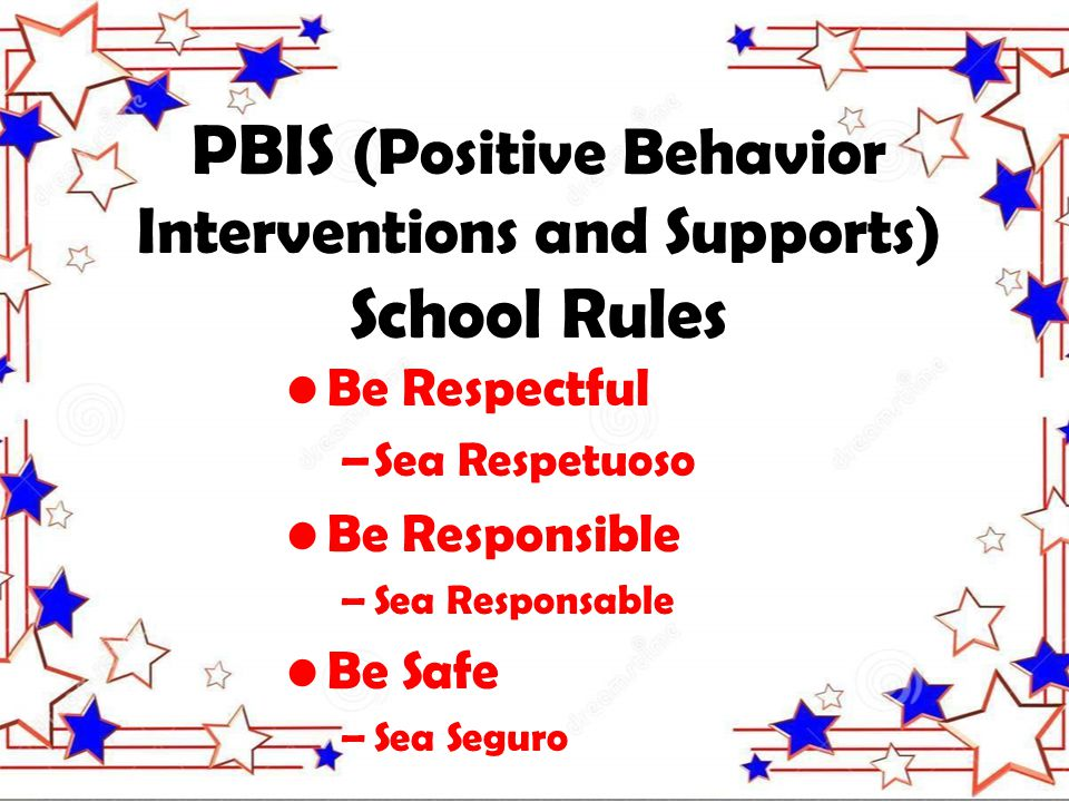 PBIS (Positive Behavior Interventions and Supports) School Rules Be Respectful –Sea Respetuoso Be Responsible –Sea Responsable Be Safe –Sea Seguro