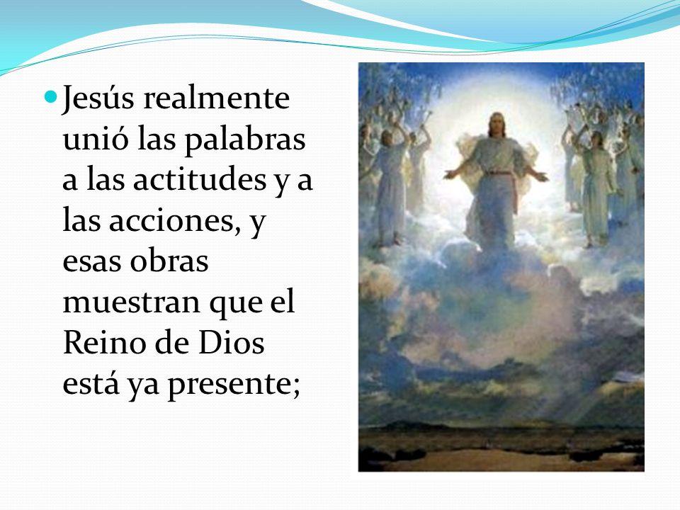 Jesús realmente unió las palabras a las actitudes y a las acciones, y esas obras muestran que el Reino de Dios está ya presente;