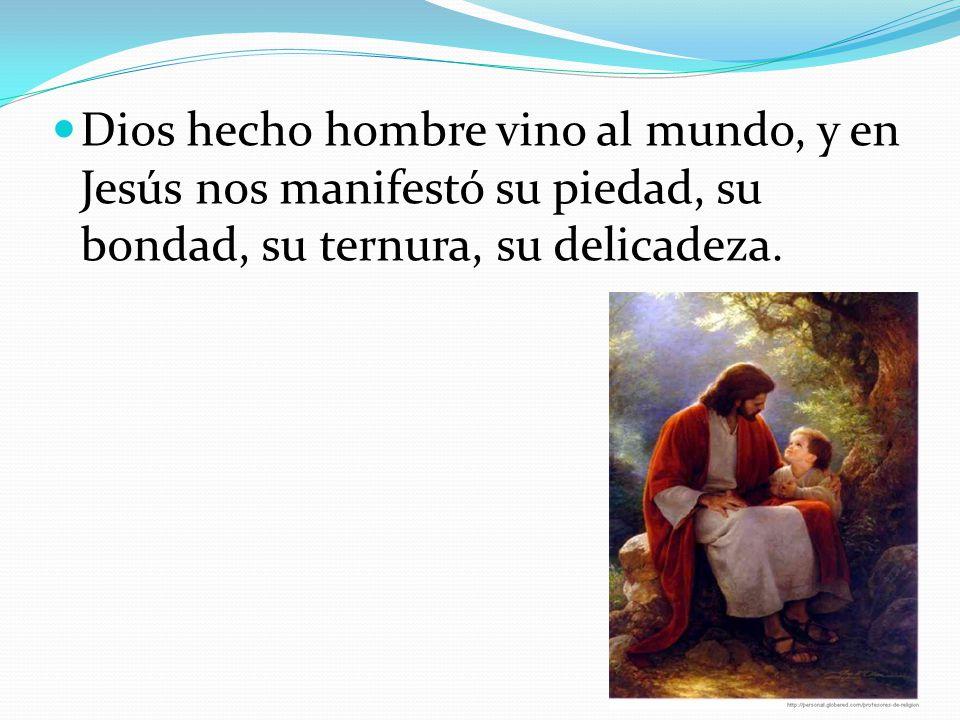 Dios hecho hombre vino al mundo, y en Jesús nos manifestó su piedad, su bondad, su ternura, su delicadeza.