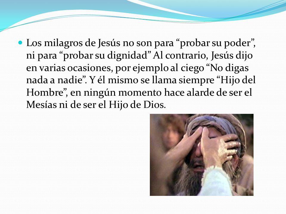 Los milagros de Jesús no son para probar su poder , ni para probar su dignidad Al contrario, Jesús dijo en varias ocasiones, por ejemplo al ciego No digas nada a nadie .