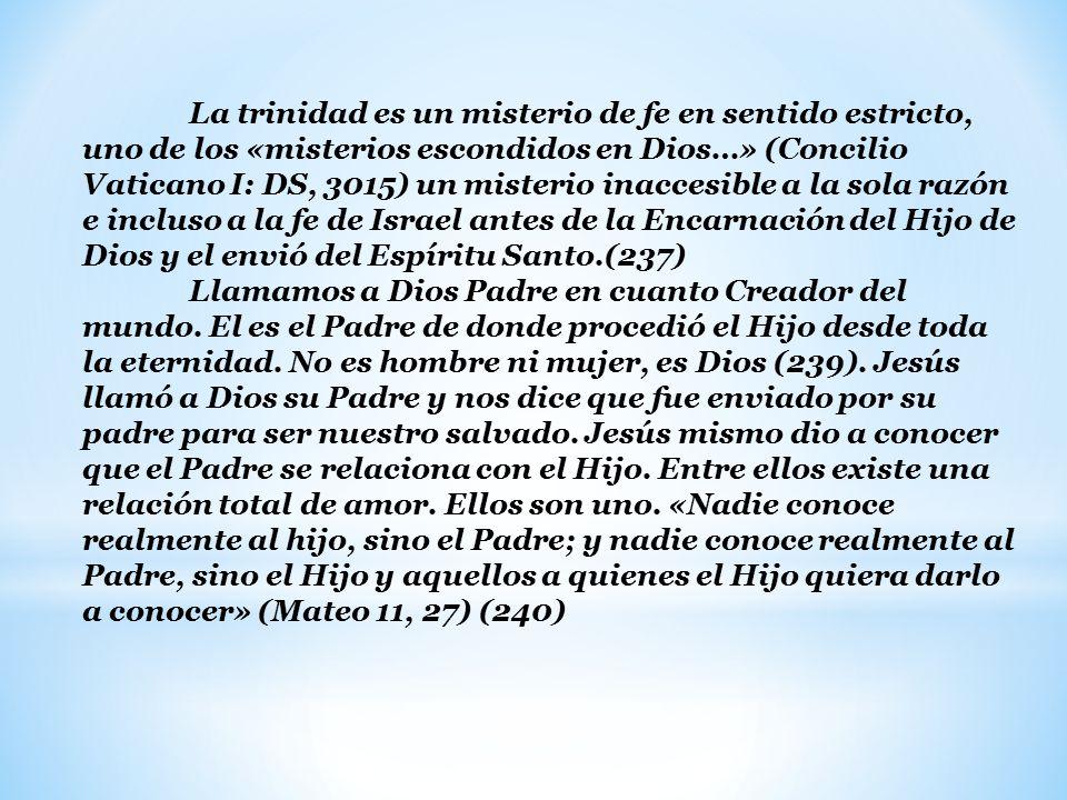 La trinidad es un misterio de fe en sentido estricto, uno de los «misterios escondidos en Dios…» (Concilio Vaticano I: DS, 3015) un misterio inaccesible a la sola razón e incluso a la fe de Israel antes de la Encarnación del Hijo de Dios y el envió del Espíritu Santo.(237) Llamamos a Dios Padre en cuanto Creador del mundo.