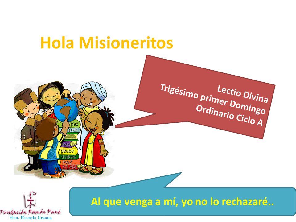 Hola Misioneritos Lectio Divina Trigésimo primer Domingo Ordinario Ciclo A Al que venga a mí, yo no lo rechazaré..