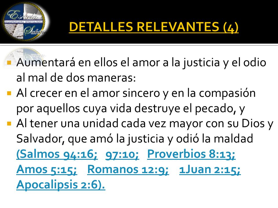  Aumentará en ellos el amor a la justicia y el odio al mal de dos maneras:  Al crecer en el amor sincero y en la compasión por aquellos cuya vida destruye el pecado, y  Al tener una unidad cada vez mayor con su Dios y Salvador, que amó la justicia y odió la maldad (Salmos 94:16; 97:10; Proverbios 8:13; Amos 5:15; Romanos 12:9; 1Juan 2:15; Apocalipsis 2:6).