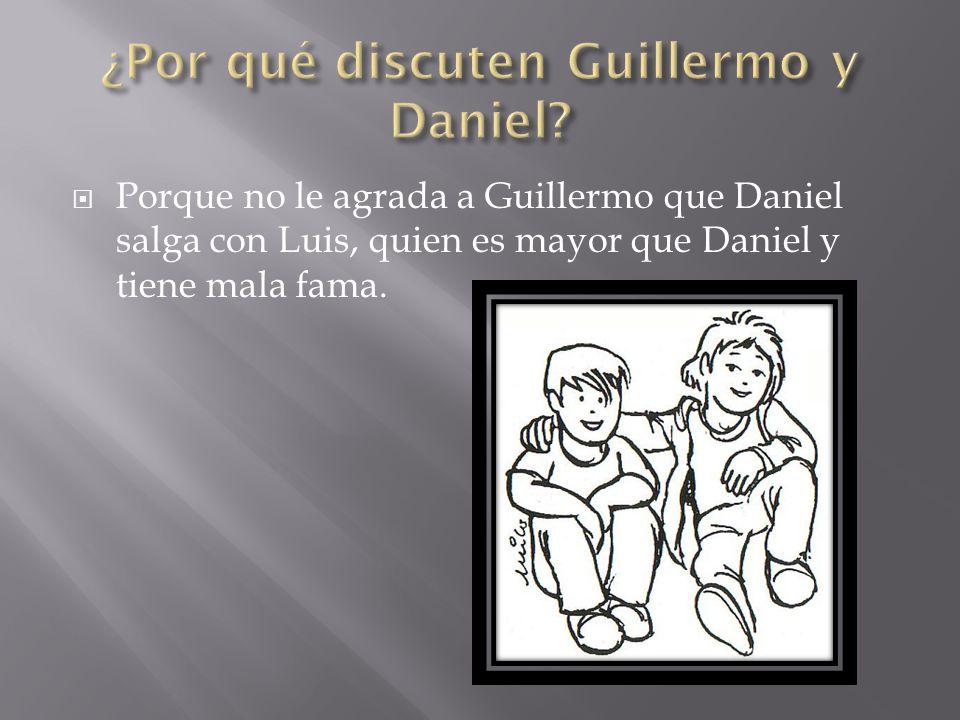 Porque no le agrada a Guillermo que Daniel salga con Luis, quien es mayor que Daniel y tiene mala fama.