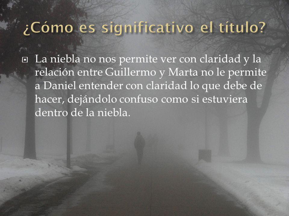  La niebla no nos permite ver con claridad y la relación entre Guillermo y Marta no le permite a Daniel entender con claridad lo que debe de hacer, dejándolo confuso como si estuviera dentro de la niebla.