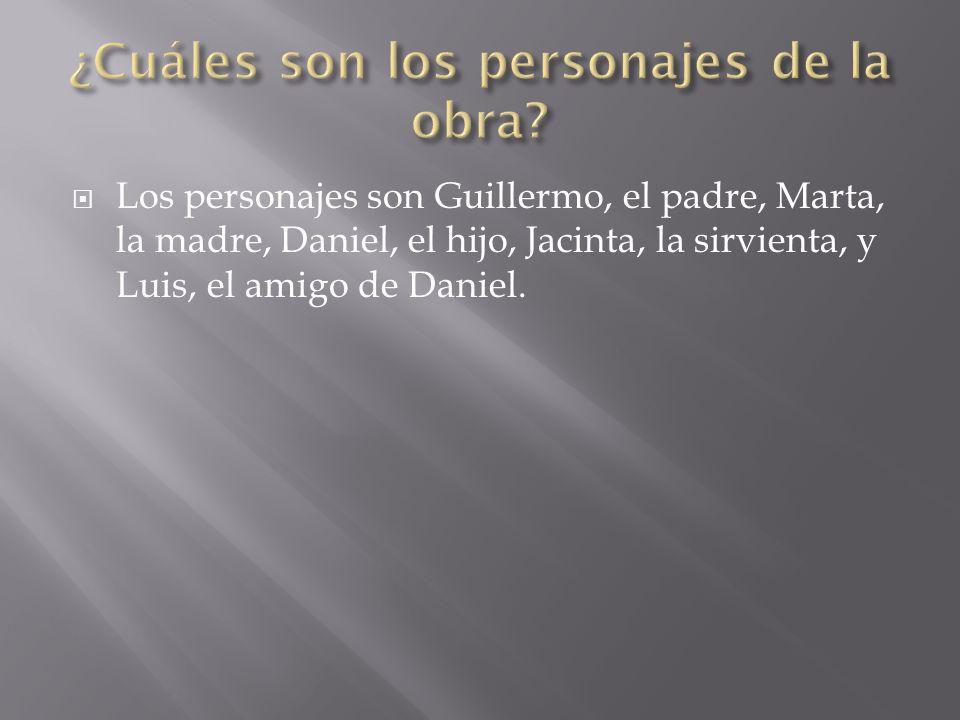  Los personajes son Guillermo, el padre, Marta, la madre, Daniel, el hijo, Jacinta, la sirvienta, y Luis, el amigo de Daniel.