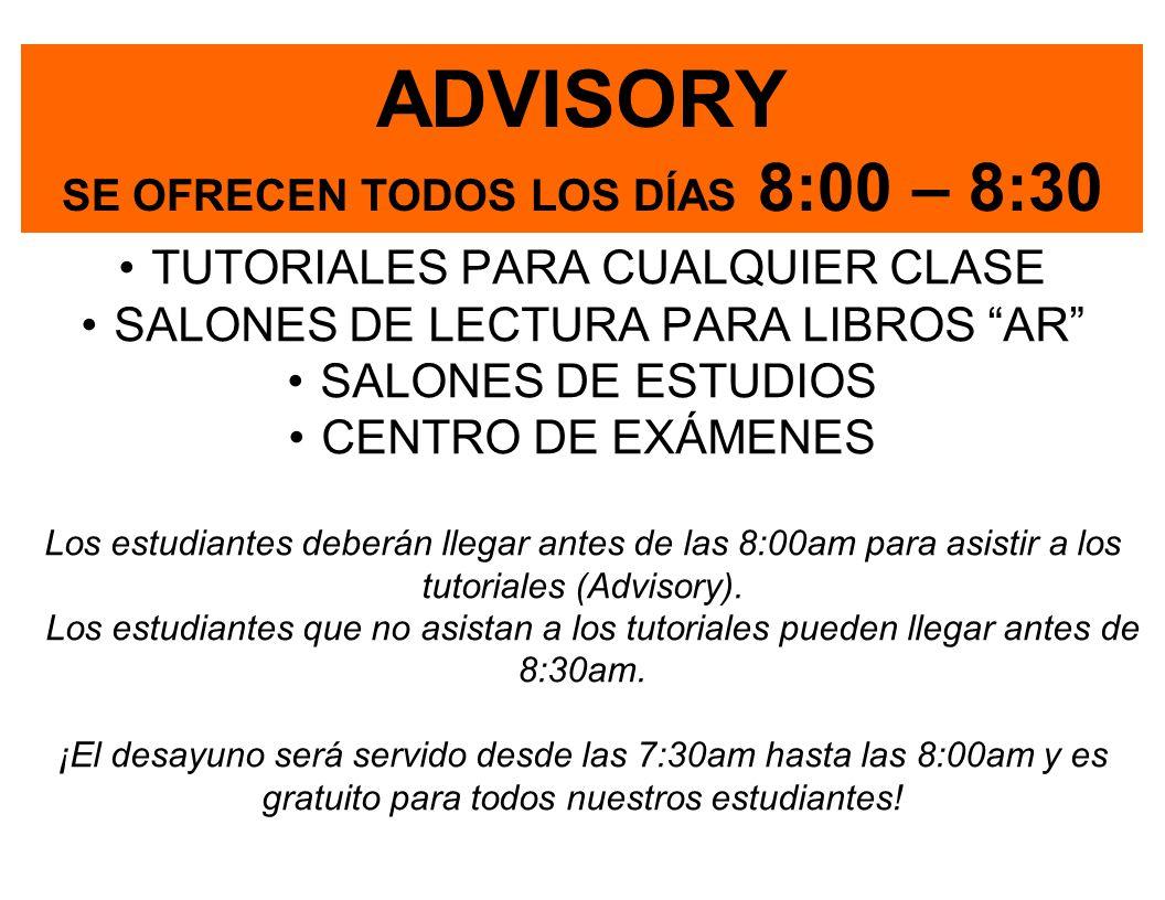 ADVISORY SE OFRECEN TODOS LOS DÍAS 8:00 – 8:30 TUTORIALES PARA CUALQUIER CLASE SALONES DE LECTURA PARA LIBROS AR SALONES DE ESTUDIOS CENTRO DE EXÁMENES Los estudiantes deberán llegar antes de las 8:00am para asistir a los tutoriales (Advisory).