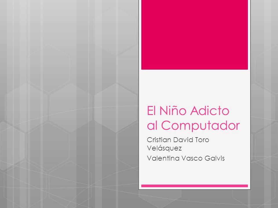 El Niño Adicto al Computador Cristian David Toro Velásquez Valentina Vasco Galvis