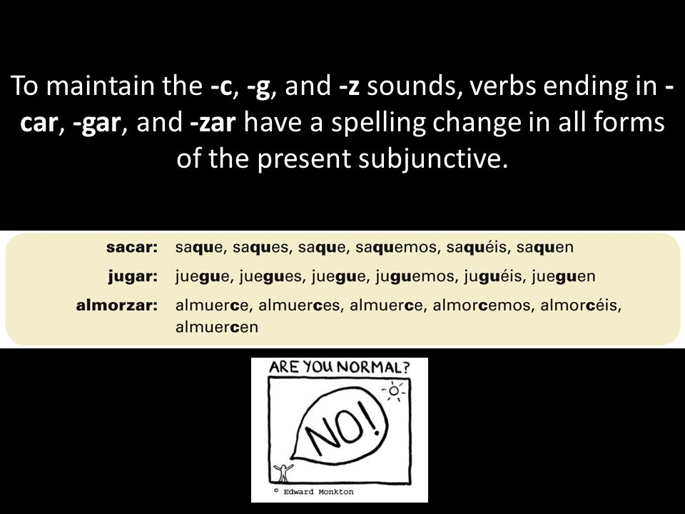 To maintain the -c, -g, and -z sounds, verbs ending in - car, -gar, and -zar have a spelling change in all forms of the present subjunctive.
