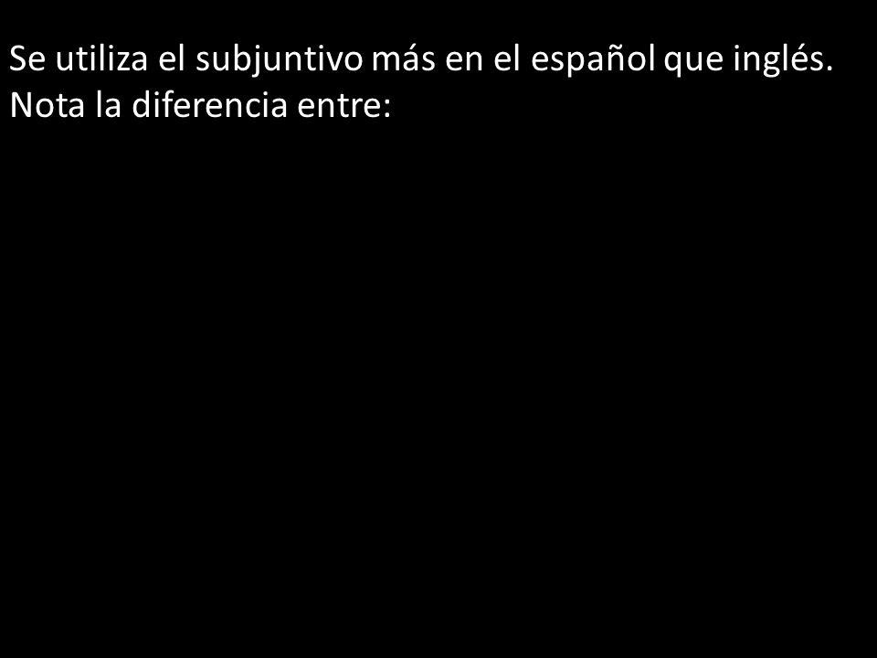 Se utiliza el subjuntivo más en el español que inglés. Nota la diferencia entre: