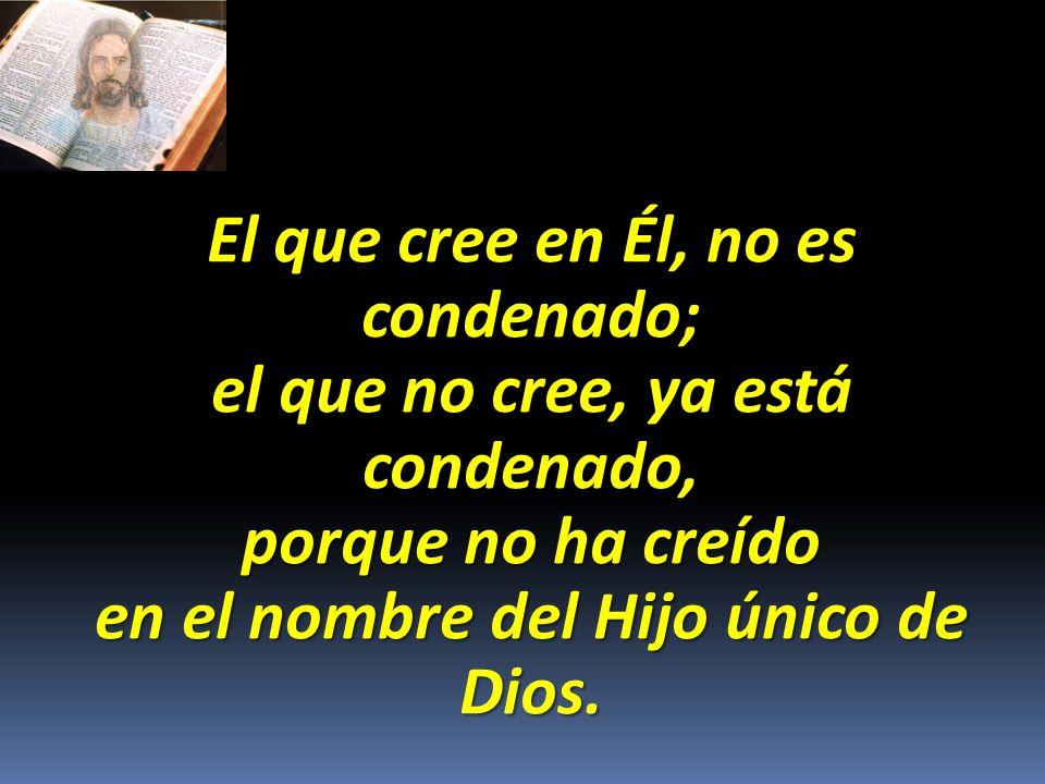 El que cree en Él, no es condenado; el que no cree, ya está condenado, porque no ha creído en el nombre del Hijo único de Dios.