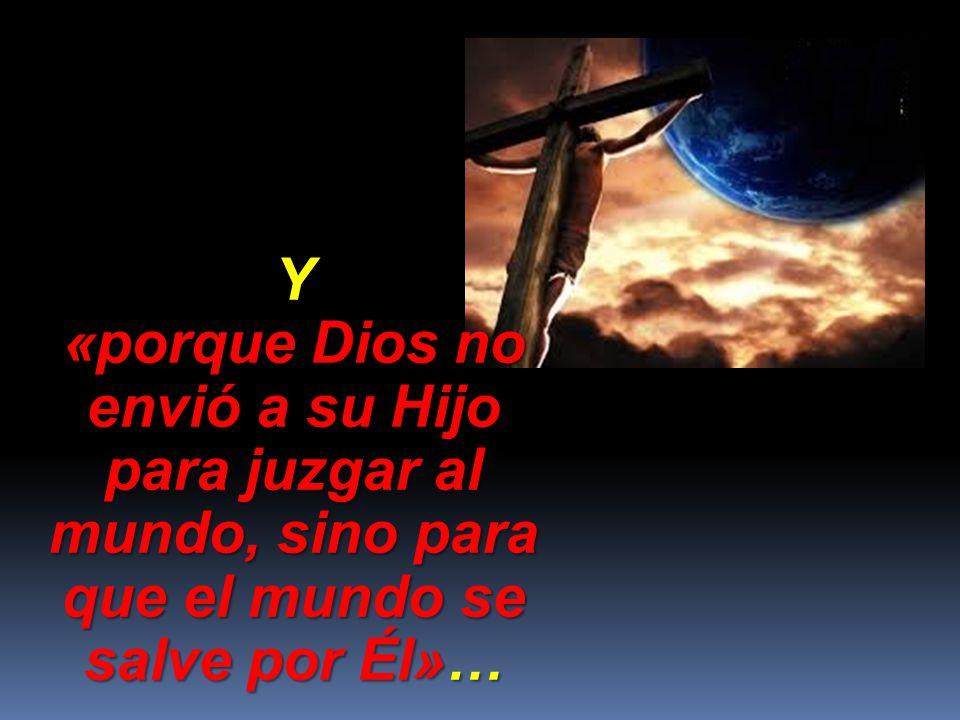 Y «porque Dios no envió a su Hijo para juzgar al mundo, sino para que el mundo se salve por Él»…