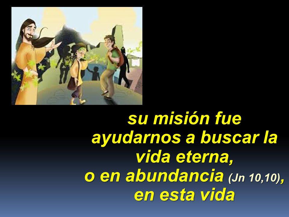 su misión fue ayudarnos a buscar la vida eterna, o en abundancia (Jn 10,10), en esta vida