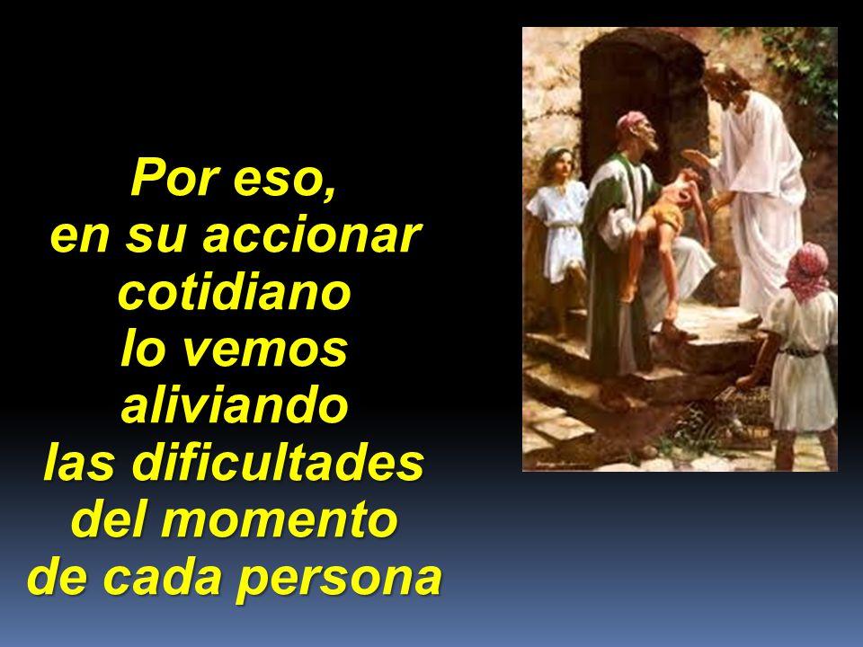 Por eso, en su accionar cotidiano lo vemos aliviando las dificultades del momento de cada persona