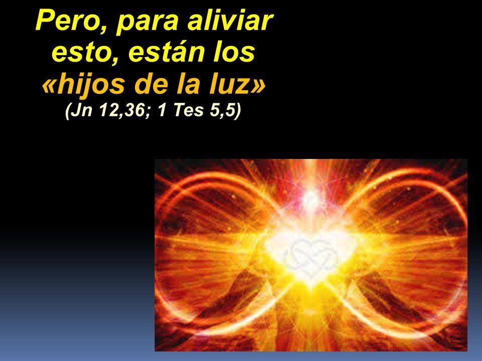 Pero, para aliviar esto, están los «hijos de la luz» (Jn 12,36; 1 Tes 5,5)