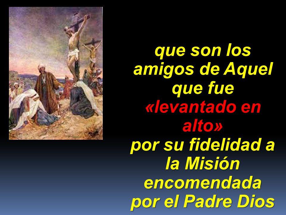 que son los amigos de Aquel que fue «levantado en alto» por su fidelidad a la Misión encomendada por el Padre Dios