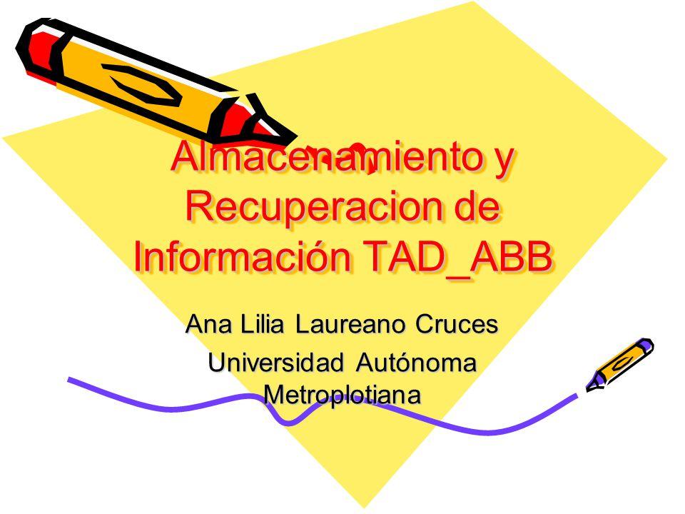 Almacenamiento y Recuperacion de Información TAD_ABB Ana Lilia Laureano Cruces Universidad Autónoma Metroplotiana