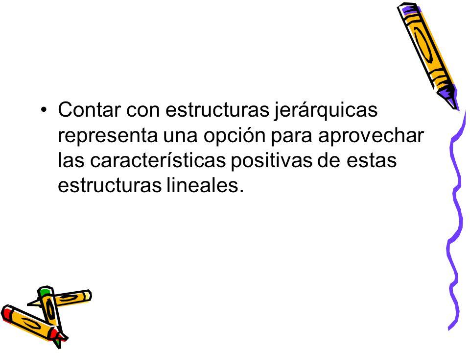 Contar con estructuras jerárquicas representa una opción para aprovechar las características positivas de estas estructuras lineales.