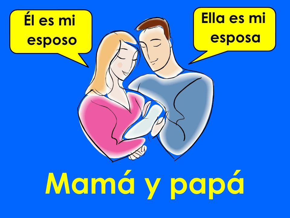Mamá y papá Él es mi esposo Ella es mi esposa