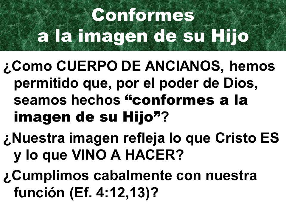 Conformes a la imagen de su Hijo ¿Como CUERPO DE ANCIANOS, hemos permitido que, por el poder de Dios, seamos hechos conformes a la imagen de su Hijo .