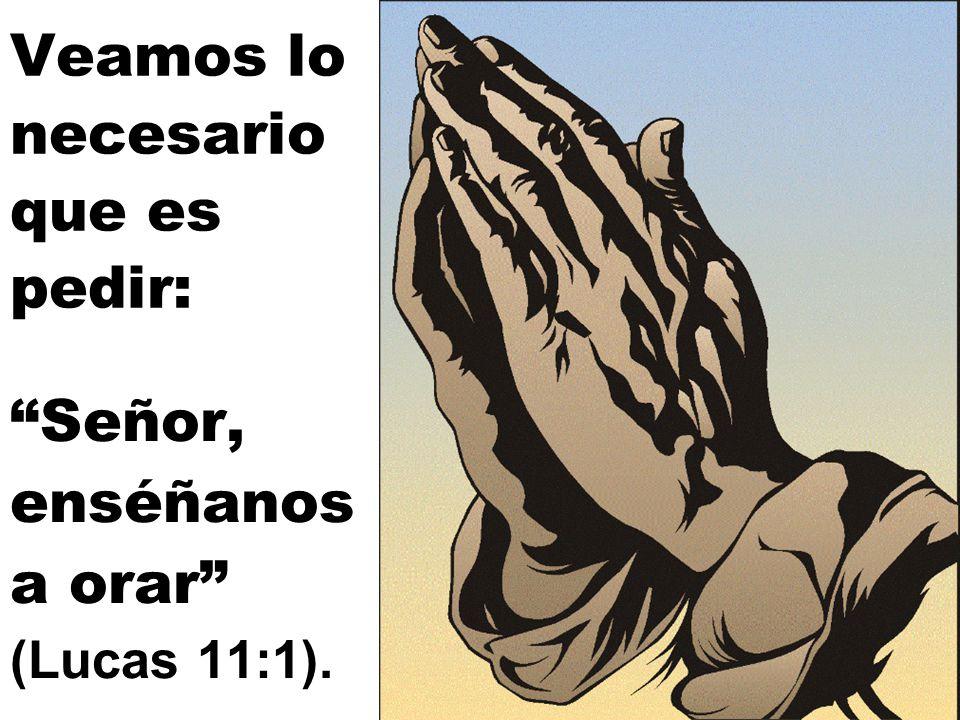 Veamos lo necesario que es pedir: Señor, enséñanos a orar (Lucas 11:1).