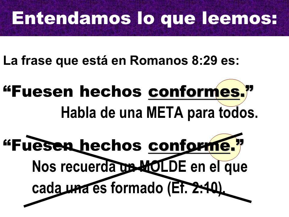 Entendamos lo que leemos: La frase que está en Romanos 8:29 es: conformes. Fuesen hechos conformes. Habla de una META para todos.