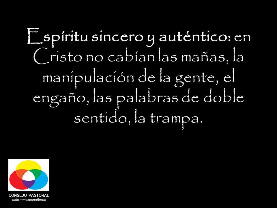 CONSEJO PASTORAL más que compañeros Espíritu sincero y auténtico: en Cristo no cabían las mañas, la manipulación de la gente, el engaño, las palabras de doble sentido, la trampa.