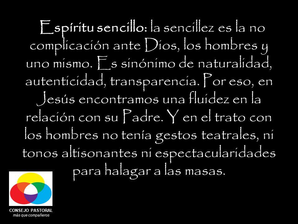 CONSEJO PASTORAL más que compañeros Espíritu sencillo: la sencillez es la no complicación ante Dios, los hombres y uno mismo.