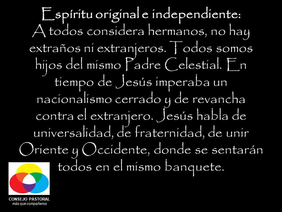 CONSEJO PASTORAL más que compañeros Espíritu original e independiente: A todos considera hermanos, no hay extraños ni extranjeros.
