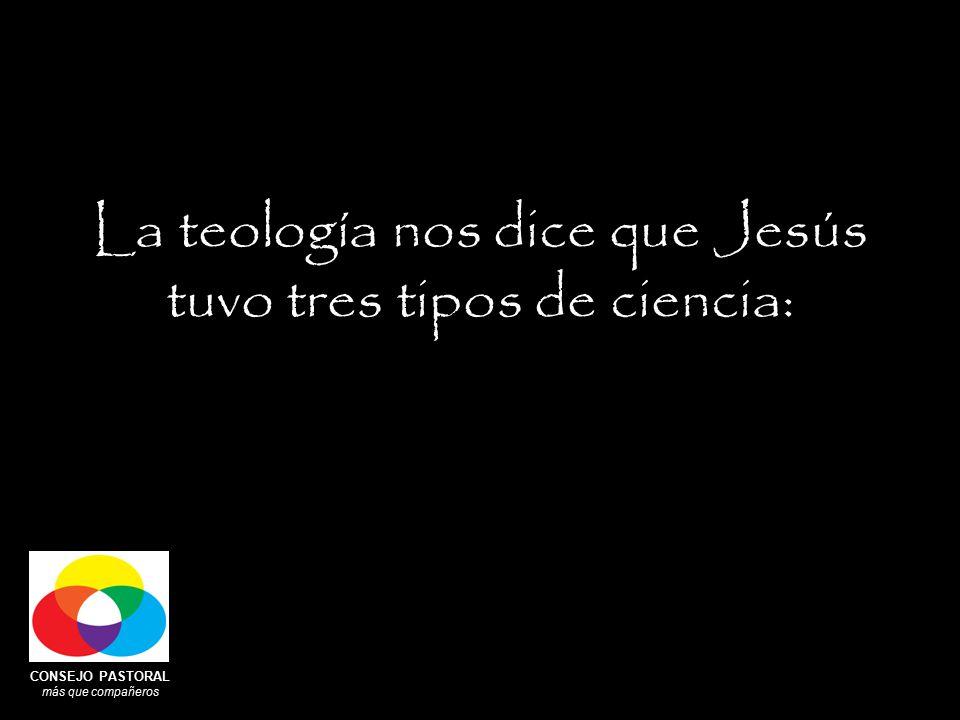 CONSEJO PASTORAL más que compañeros La teología nos dice que Jesús tuvo tres tipos de ciencia: