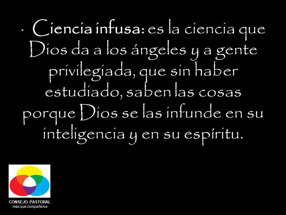 CONSEJO PASTORAL más que compañeros · Ciencia infusa: es la ciencia que Dios da a los ángeles y a gente privilegiada, que sin haber estudiado, saben las cosas porque Dios se las infunde en su inteligencia y en su espíritu.
