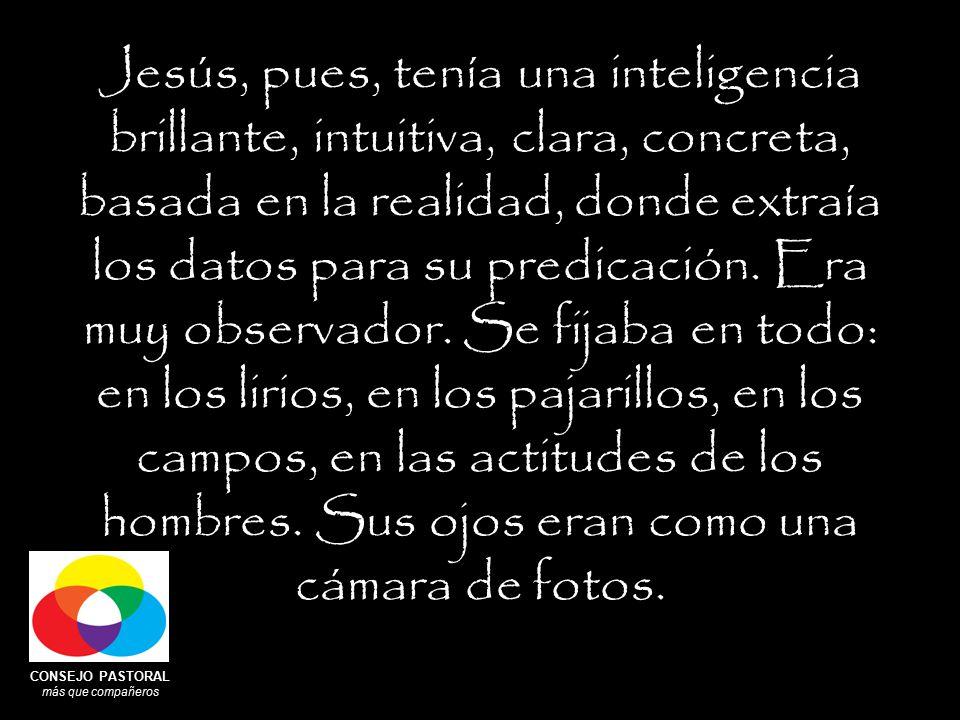 CONSEJO PASTORAL más que compañeros Jesús, pues, tenía una inteligencia brillante, intuitiva, clara, concreta, basada en la realidad, donde extraía los datos para su predicación.