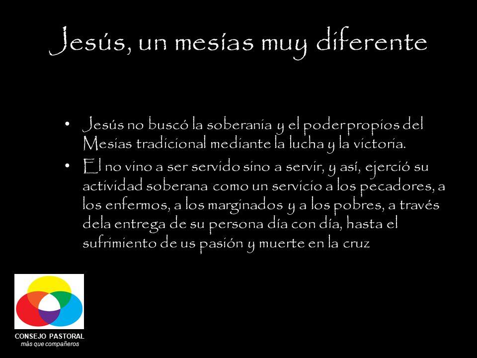 CONSEJO PASTORAL más que compañeros Jesús, un mesías muy diferente Jesús no buscó la soberania y el poder propios del Mesias tradicional mediante la lucha y la victoria.