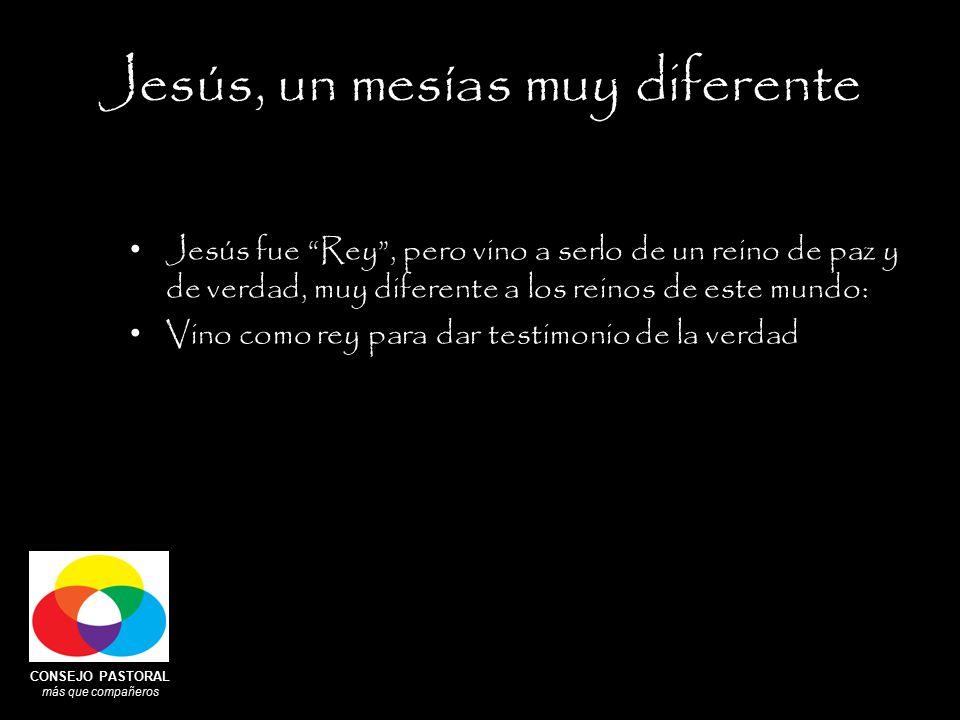 CONSEJO PASTORAL más que compañeros Jesús, un mesías muy diferente Jesús fue Rey , pero vino a serlo de un reino de paz y de verdad, muy diferente a los reinos de este mundo: Vino como rey para dar testimonio de la verdad