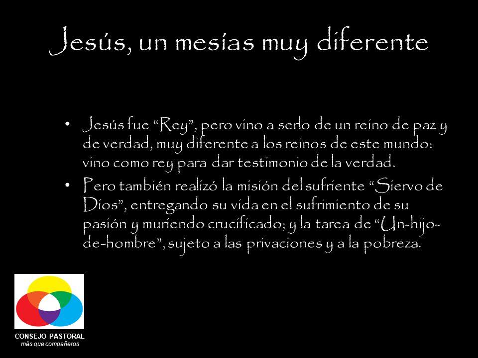 CONSEJO PASTORAL más que compañeros Jesús, un mesías muy diferente Jesús fue Rey , pero vino a serlo de un reino de paz y de verdad, muy diferente a los reinos de este mundo: vino como rey para dar testimonio de la verdad.