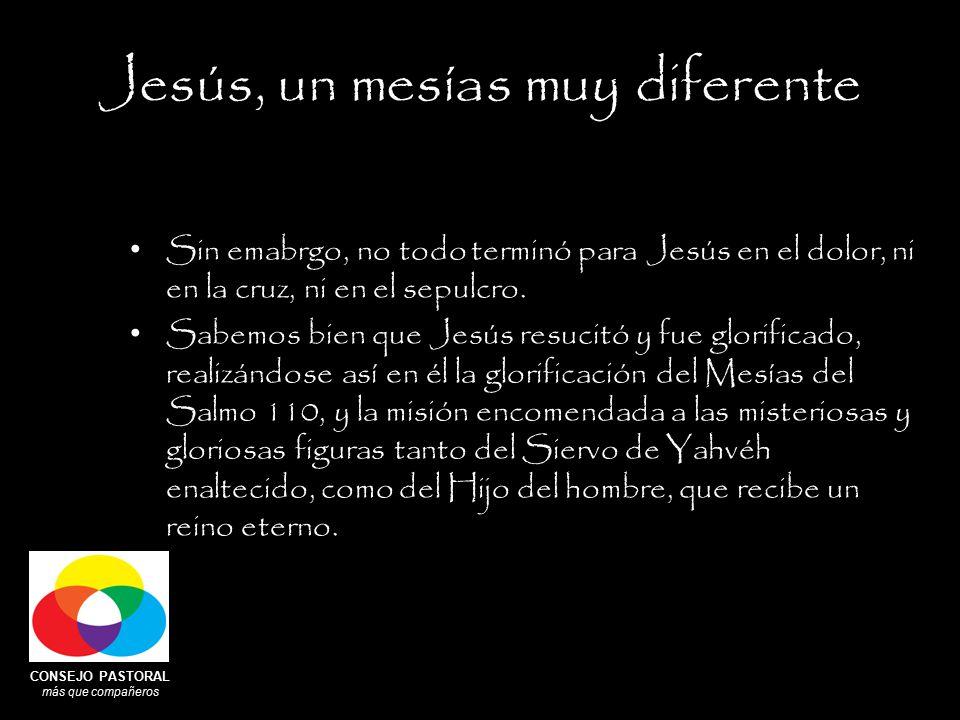 CONSEJO PASTORAL más que compañeros Jesús, un mesías muy diferente Sin emabrgo, no todo terminó para Jesús en el dolor, ni en la cruz, ni en el sepulcro.
