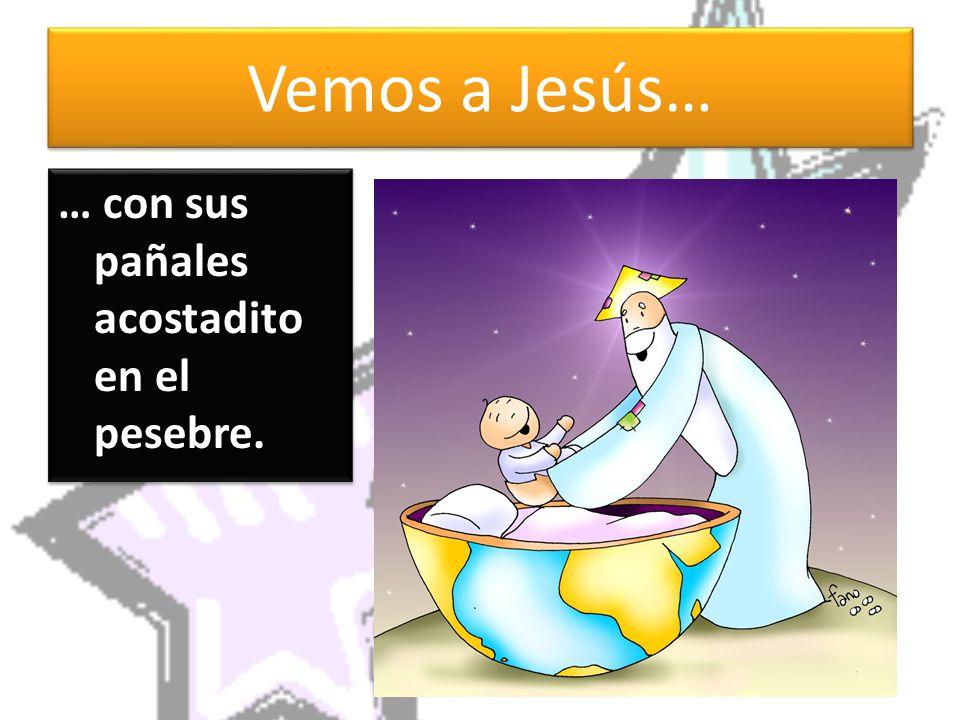 Vemos a Jesús… … con sus pañales acostadito en el pesebre.