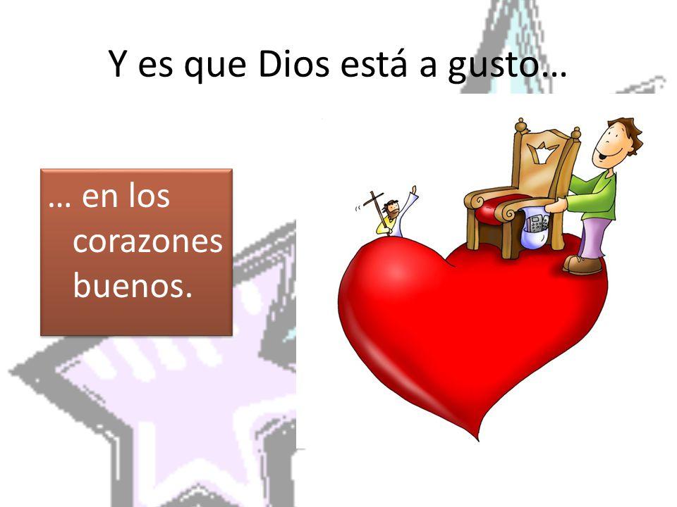 Y es que Dios está a gusto… … en los corazones buenos.