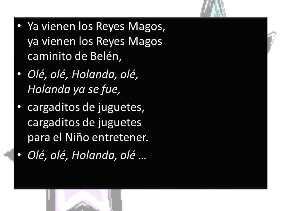 Ya vienen los Reyes Magos, ya vienen los Reyes Magos caminito de Belén, Olé, olé, Holanda, olé, Holanda ya se fue, cargaditos de juguetes, cargaditos de juguetes para el Niño entretener.
