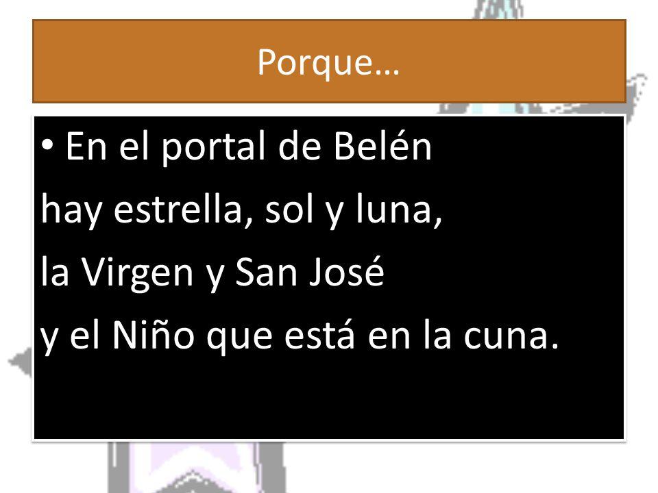 Porque… En el portal de Belén hay estrella, sol y luna, la Virgen y San José y el Niño que está en la cuna.