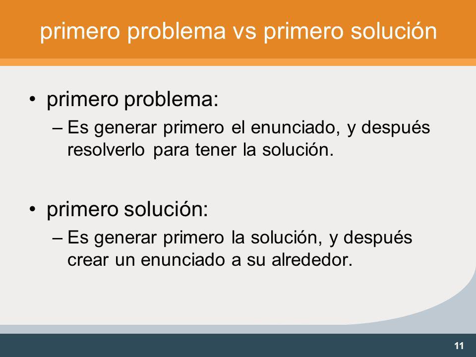 11 primero problema vs primero solución primero problema: –Es generar primero el enunciado, y después resolverlo para tener la solución.