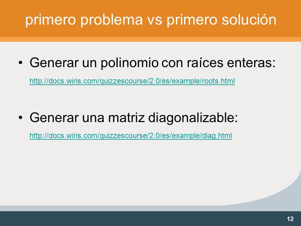 12 primero problema vs primero solución Generar un polinomio con raíces enteras: http://docs.wiris.com/quizzescourse/2.0/es/example/roots.html http://docs.wiris.com/quizzescourse/2.0/es/example/roots.html Generar una matriz diagonalizable: http://docs.wiris.com/quizzescourse/2.0/es/example/diag.html http://docs.wiris.com/quizzescourse/2.0/es/example/diag.html